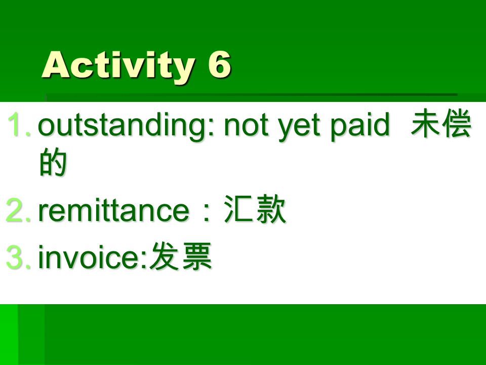 Activity 6 1.outstanding: not yet paid 未偿 的 2.remittance :汇款 3.invoice: 发票