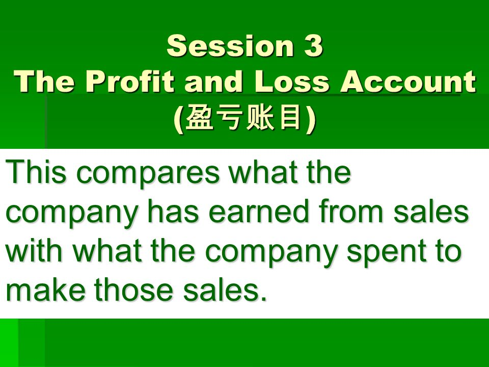 Session 3 The Profit and Loss Account ( 盈亏账目 ) This compares what the company has earned from sales with what the company spent to make those sales.
