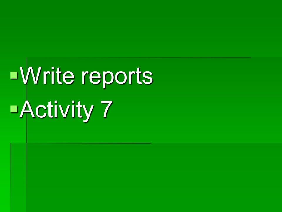  Write reports  Activity 7