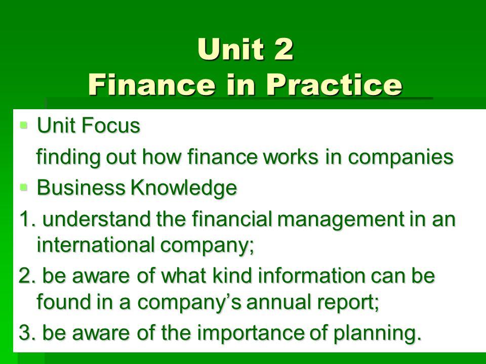 Unit 2 Finance in Practice  Unit Focus finding out how finance works in companies finding out how finance works in companies  Business Knowledge 1.