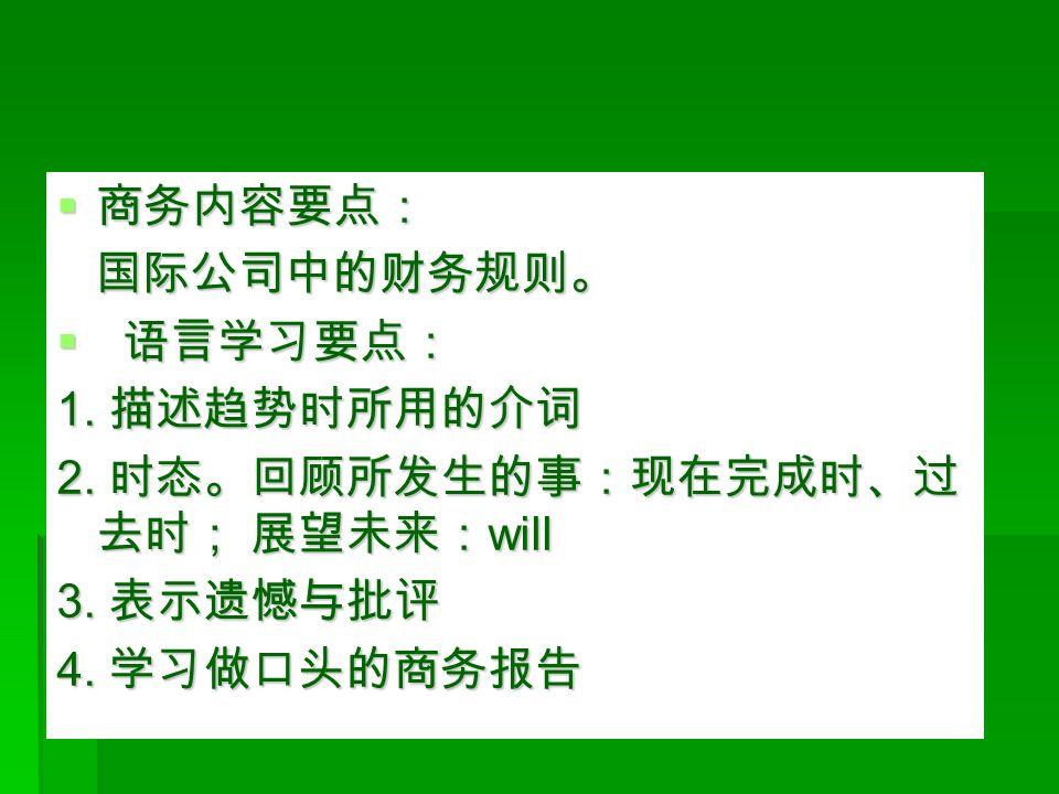  商务内容要点: 国际公司中的财务规则。 国际公司中的财务规则。  语言学习要点: 1. 描述趋势时所用的介词 2.