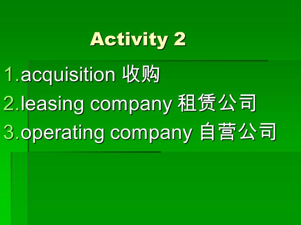 Activity 2 1.acquisition 收购 2.leasing company 租赁公司 3.operating company 自营公司