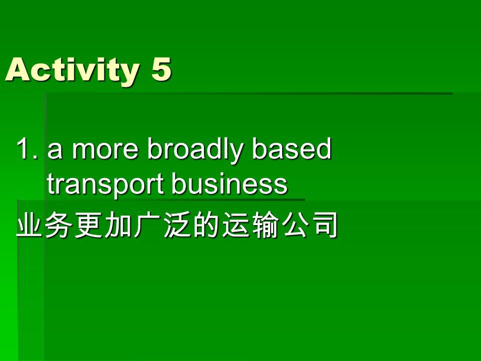Activity 5 1. a more broadly based transport business 业务更加广泛的运输公司