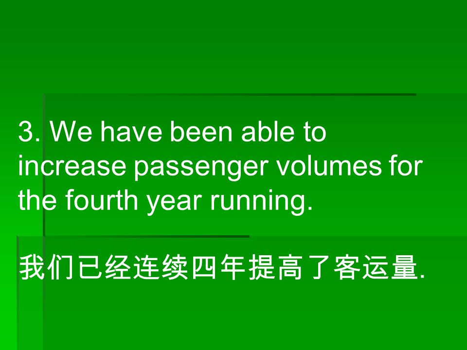 3. We have been able to increase passenger volumes for the fourth year running. 我们已经连续四年提高了客运量.