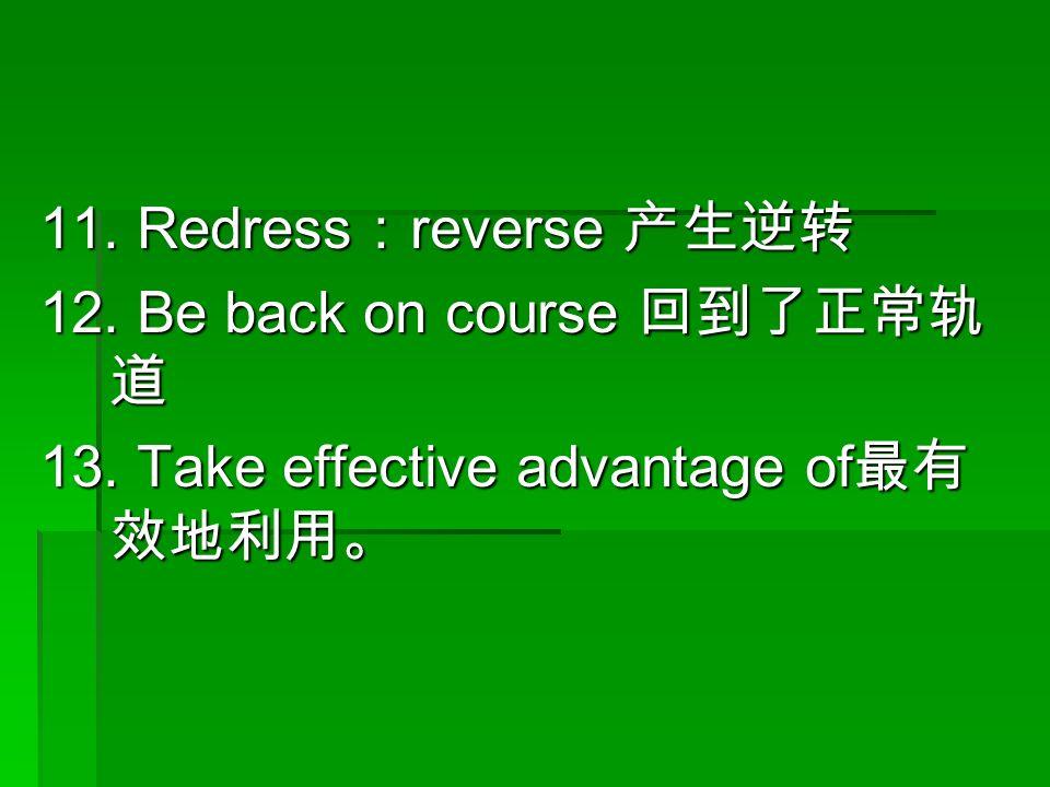 11. Redress : reverse 产生逆转 12. Be back on course 回到了正常轨 道 13. Take effective advantage of 最有 效地利用。