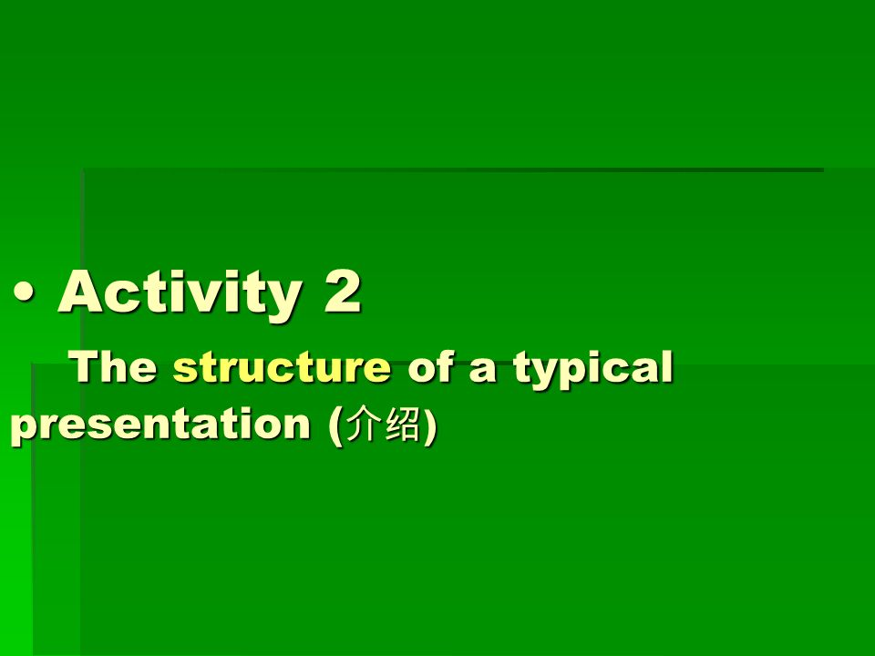Activity 2 The structure of a typical presentation ( 介绍 ) Activity 2 The structure of a typical presentation ( 介绍 )