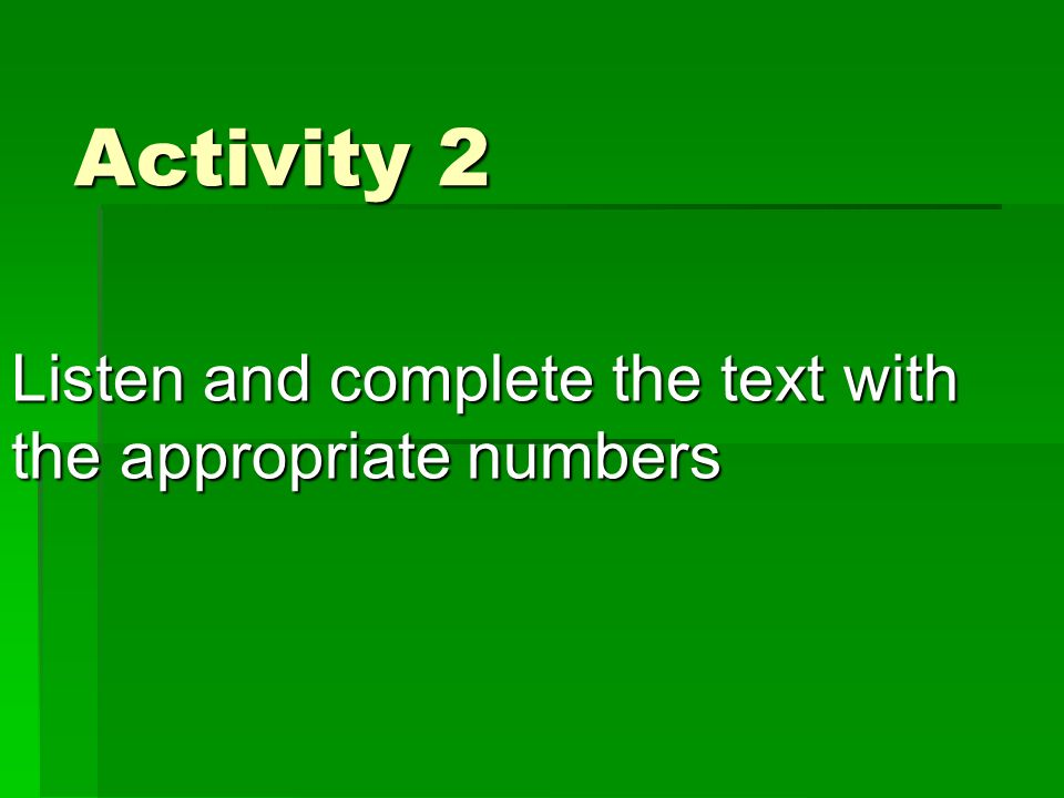 Activity 2 Listen and complete the text with the appropriate numbers