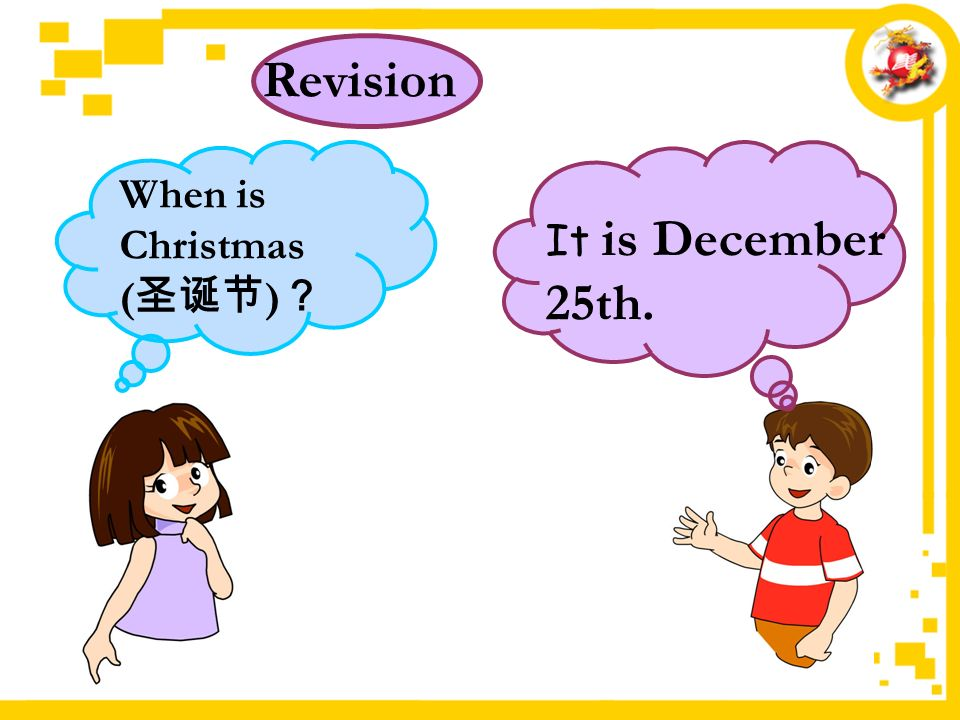 It is December 25th. Revision When is Christmas ( 圣诞节 ) ?