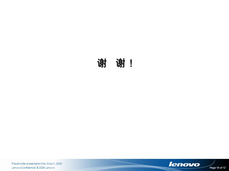 | © 2006 LenovoLenovo Confidential Placeholder-presentation title | 6 April, 2006 Page 18 of 12 谢 谢!