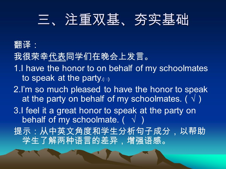 三、注重双基、夯实基础 翻译: 我很荣幸代表同学们在晚会上发言。 1.I have the honor to on behalf of my schoolmates to speak at the party.( ╳ ) 2.I'm so much pleased to have the honor to speak at the party on behalf of my schoolmates.