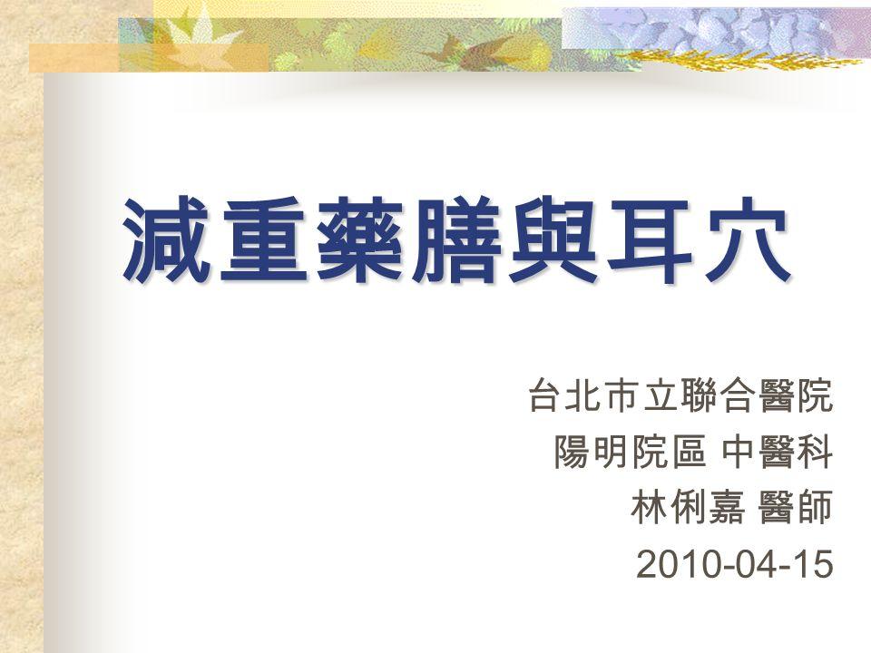 減重藥膳與耳穴 台北市立聯合醫院 陽明院區 中醫科 林俐嘉 醫師 2010-04-15