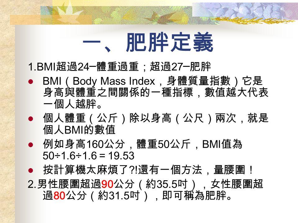 一、肥胖定義 1.BMI 超過 24─ 體重過重;超過 27─ 肥胖 BMI ( Body Mass Index ,身體質量指數)它是 身高與體重之間關係的一種指標,數值越大代表 一個人越胖。 個人體重(公斤)除以身高(公尺)兩次,就是 個人 BMI 的數值 例如身高 160 公分,體重 50 公斤, BMI 值為 50÷1.6÷1.6 = 19.53 按計算機太麻煩了 .
