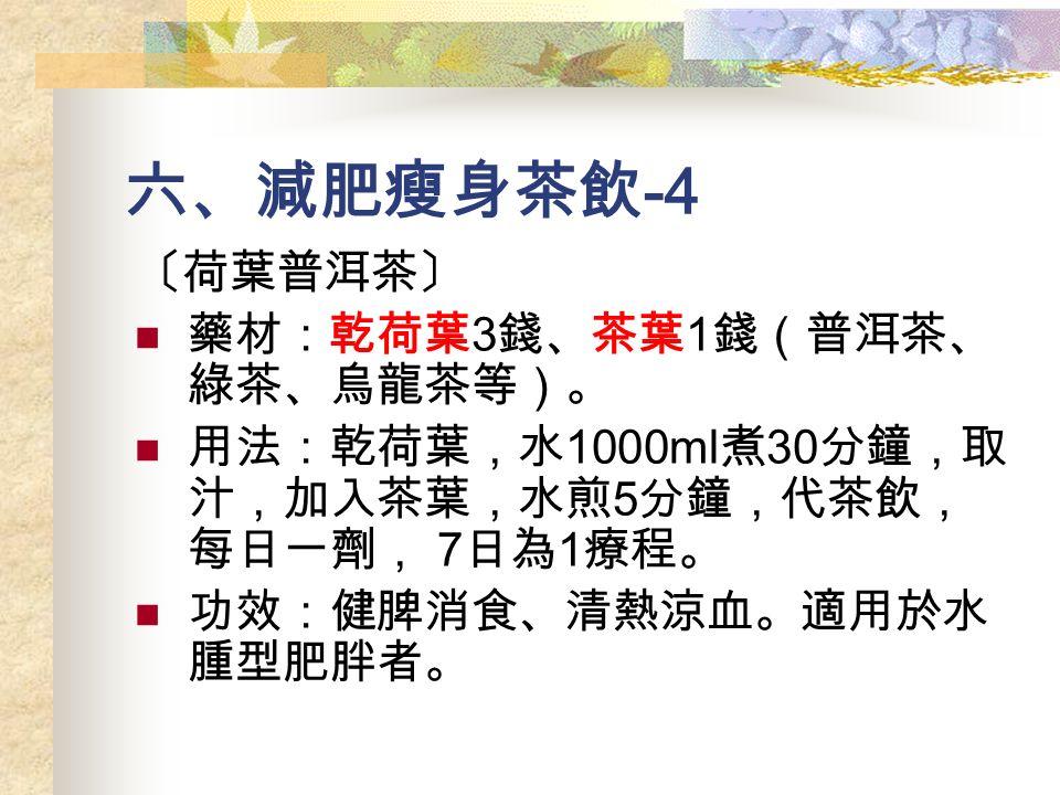 六、減肥瘦身茶飲 -4 〔荷葉普洱茶〕 藥材:乾荷葉 3 錢、茶葉 1 錢(普洱茶、 綠茶、烏龍茶等)。 用法:乾荷葉,水 1000ml 煮 30 分鐘,取 汁,加入茶葉,水煎 5 分鐘,代茶飲, 每日一劑, 7 日為 1 療程。 功效:健脾消食、清熱涼血。適用於水 腫型肥胖者。