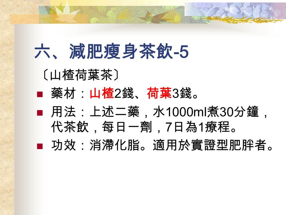 六、減肥瘦身茶飲 -5 〔山楂荷葉茶〕 藥材:山楂 2 錢、荷葉 3 錢。 用法:上述二藥,水 1000ml 煮 30 分鐘, 代茶飲,每日一劑, 7 日為 1 療程。 功效:消滯化脂。適用於實證型肥胖者。