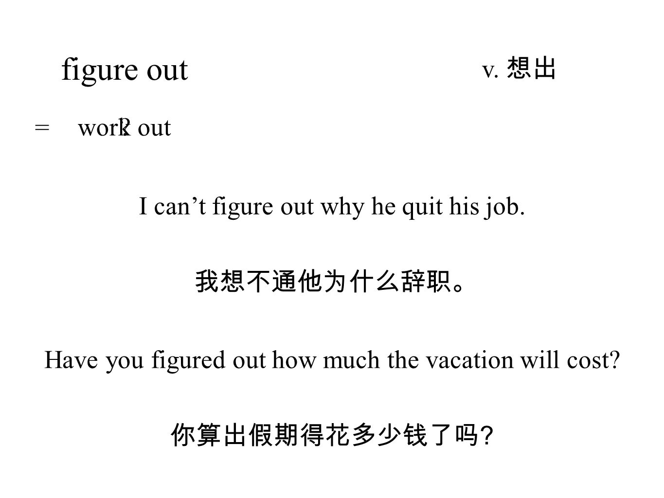 figure out v. 想出 我想不通他为什么辞职。 I can't figure out why he quit his job.