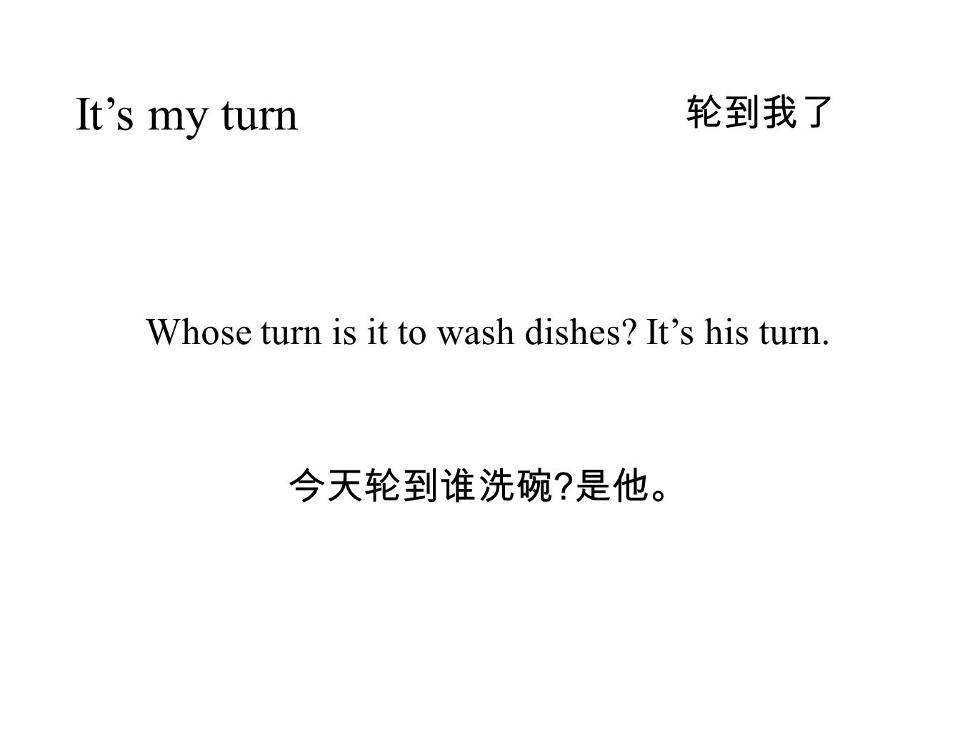 轮到我了 It's my turn 今天轮到谁洗碗 是他。 Whose turn is it to wash dishes It's his turn.