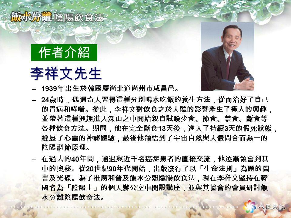 作者介紹 李祥文先生 李祥文先生 –1939 年出生於韓國慶尚北道尚州市咸昌邑。 –24 歲時,偶遇奇人習得這種分別喝水吃飯的養生方法,從而治好了自己 的胃病和哮喘。從此,李祥文對飲食之於人體的影響產生了極大的興趣, 並帶著這種興趣進入深山之中開始親自試驗少食、節食、禁食、斷食等 各種飲食方法。期間,他在完全斷食 13 天後,進入了持續 3 天的假死狀態, 經歷了心靈的神祕體驗,最後他領悟到了宇宙自然與人體間合而為一的 陰陽調節原理。 – 在過去的 40 年間,通過與近千名癌症患者的直接交流,他逐漸領會到其 中的奧秘。從 20 世紀 90 年代開始,出版發行了以「生命法則」為題的圖 書及光碟。為了推廣和普及飯水分離陰陽飲食法,現在李祥文堅持在韓 國名為「陰陽士」的個人辦公室中開設講座,並與其協會的會員研討飯 水分離陰陽飲食法。