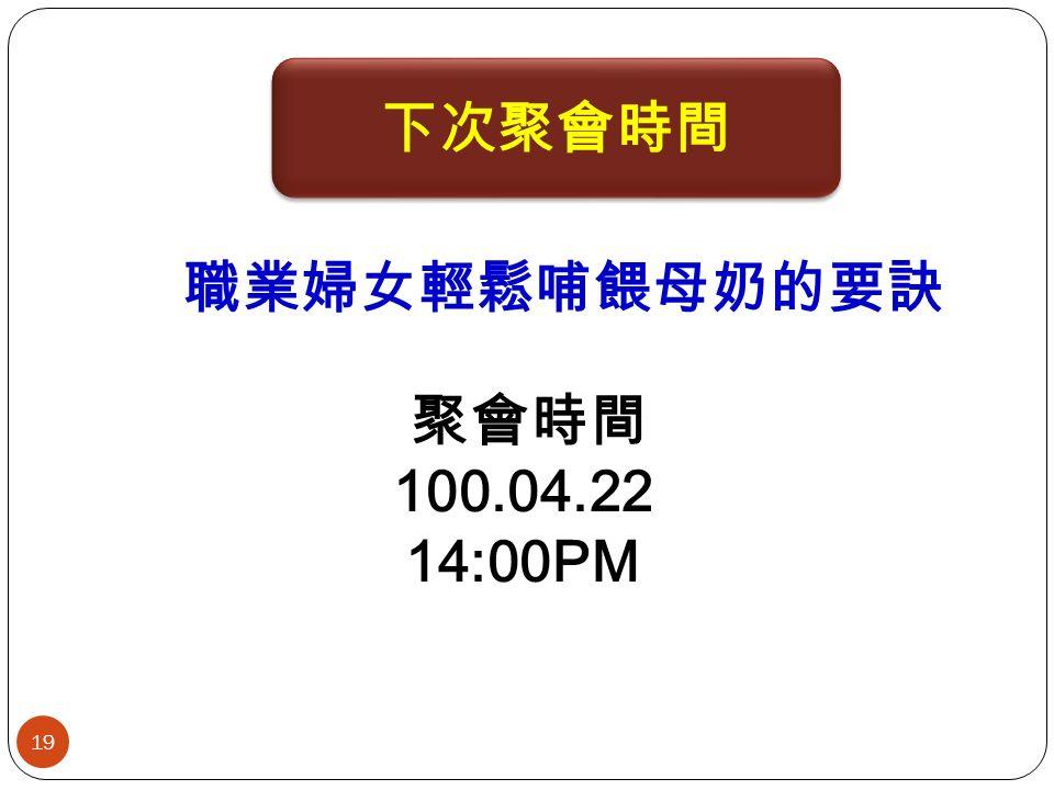 19 聚會時間 100.04.22 14:00PM 職業婦女輕鬆哺餵母奶的要訣 下次聚會時間