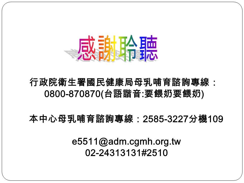 e5511@adm.cgmh.org.tw 02-24313131#2510 行政院衛生署國民健康局母乳哺育諮詢專線: 0800-870870( 台語諧音 : 要餵奶要餵奶 ) 本中心母乳哺育諮詢專線: 2585-3227 分機 109