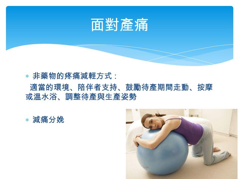  非藥物的疼痛減輕方式 : 適當的環境、陪伴者支持、鼓勵待產期間走動、按摩 或溫水浴、調整待產與生產姿勢  減痛分娩 面對產痛