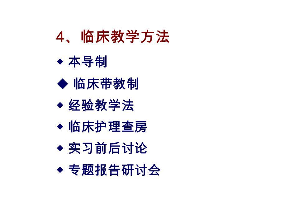 4 、临床教学方法 ◆ 本导制  临床带教制 ◆ 经验教学法 ◆ 临床护理查房 ◆ 实习前后讨论 ◆ 专题报告研讨会