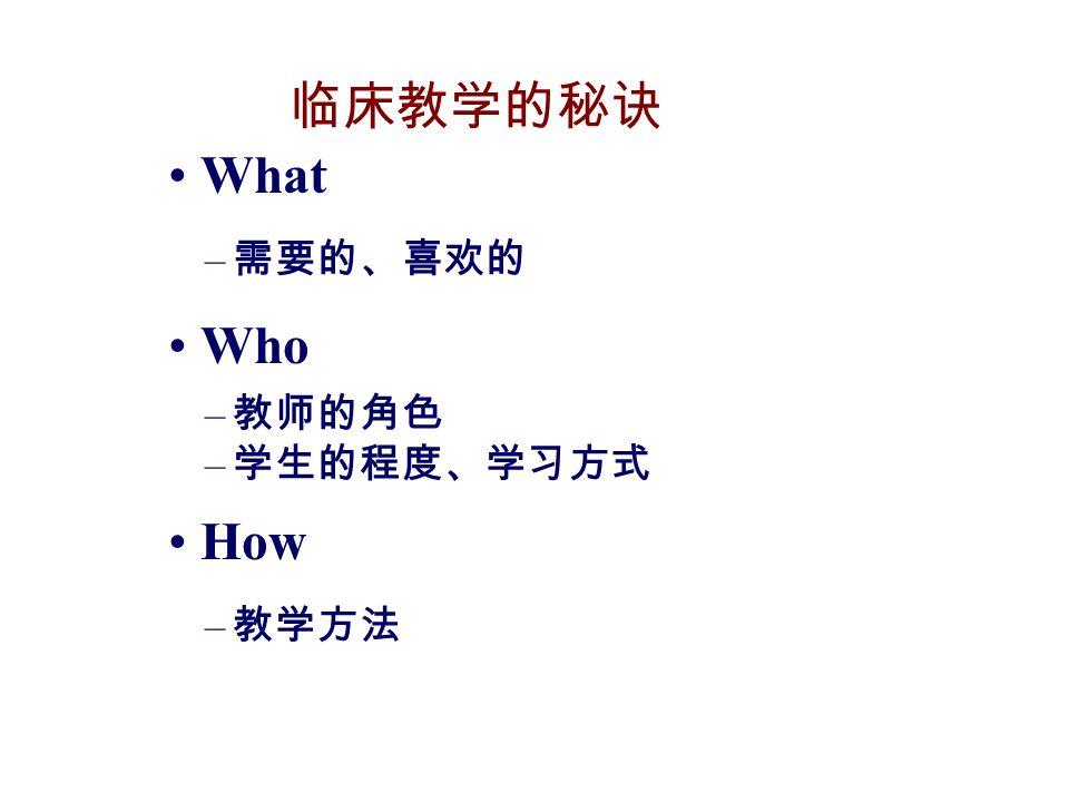 临床教学的秘诀 What – 需要的、喜欢的 Who – 教师的角色 – 学生的程度、学习方式 How – 教学方法
