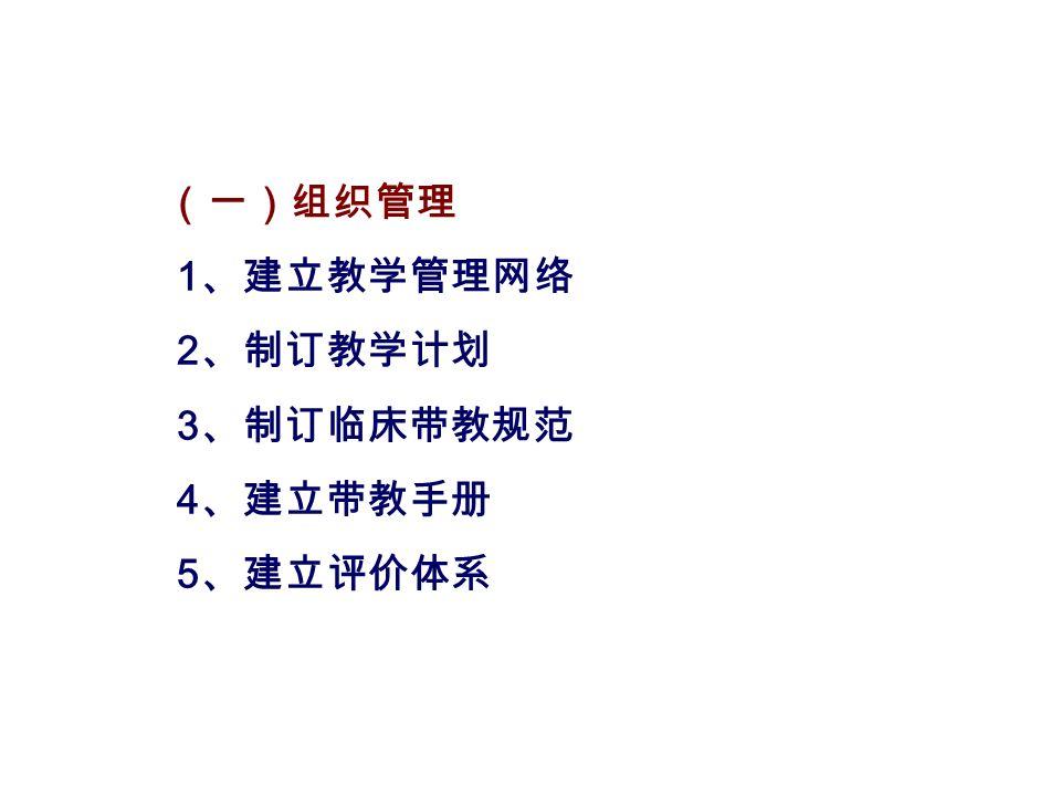 (一)组织管理 1 、建立教学管理网络 2 、制订教学计划 3 、制订临床带教规范 4 、建立带教手册 5 、建立评价体系