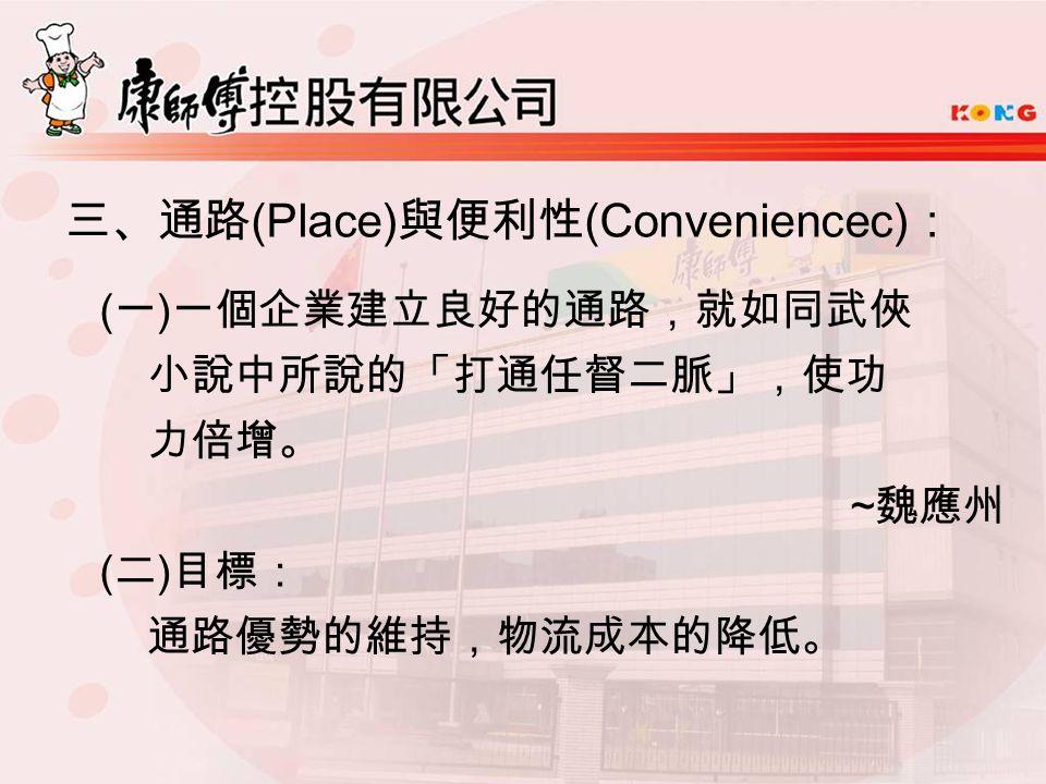 三、通路 (Place) 與便利性 (Conveniencec) : ( 一 ) 一個企業建立良好的通路,就如同武俠 小說中所說的「打通任督二脈」,使功 力倍增。 ~ 魏應州 ( 二 ) 目標: 通路優勢的維持,物流成本的降低。