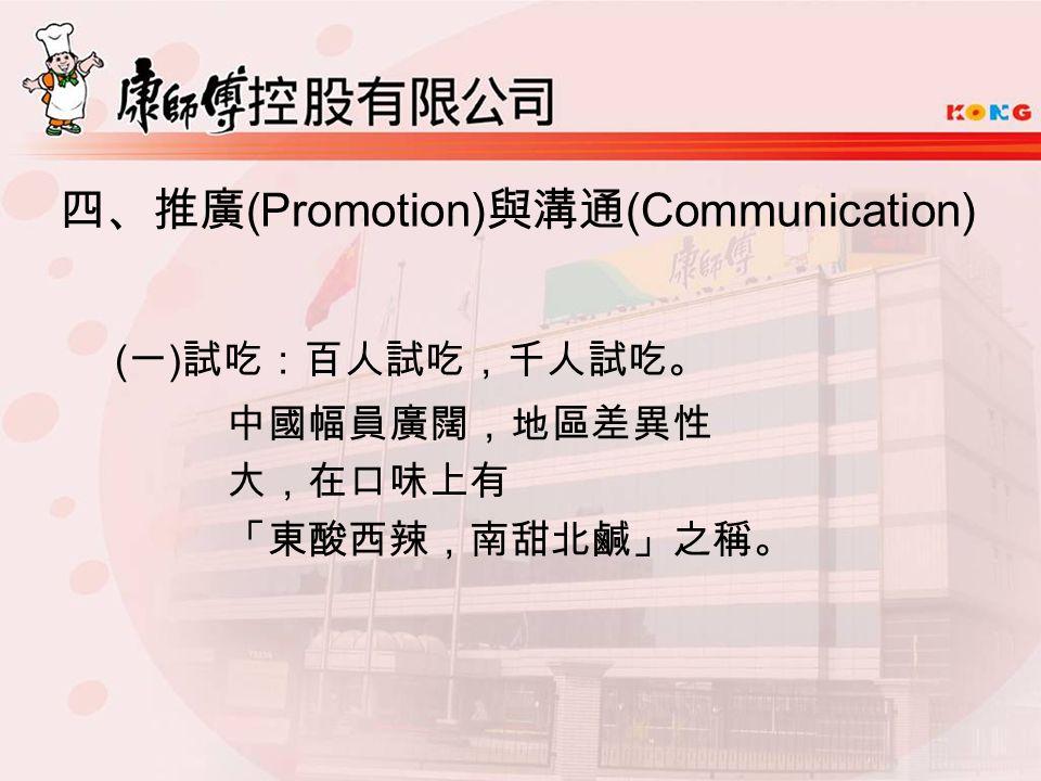 四、推廣 (Promotion) 與溝通 (Communication) ( 一 ) 試吃:百人試吃,千人試吃。 中國幅員廣闊,地區差異性 大,在口味上有 「東酸西辣,南甜北鹹」之稱。