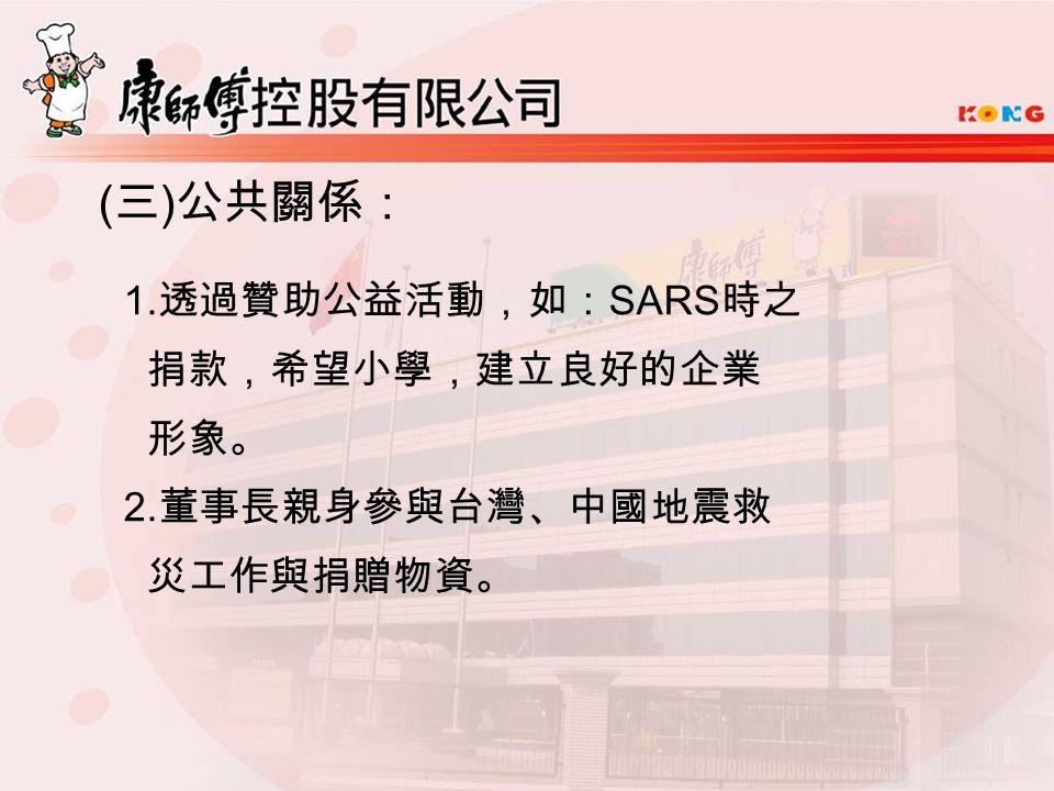 ( 三 ) 公共關係: 1. 透過贊助公益活動,如: SARS 時之 捐款,希望小學,建立良好的企業 形象。 2. 董事長親身參與台灣、中國地震救 災工作與捐贈物資。
