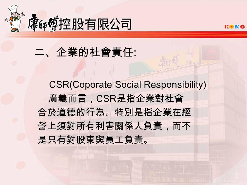 二、企業的社會責任 : CSR(Coporate Social Responsibility) 廣義而言, CSR 是指企業對社會 合於道德的行為。特別是指企業在經 營上須對所有利害關係人負責,而不 是只有對股東與員工負責。