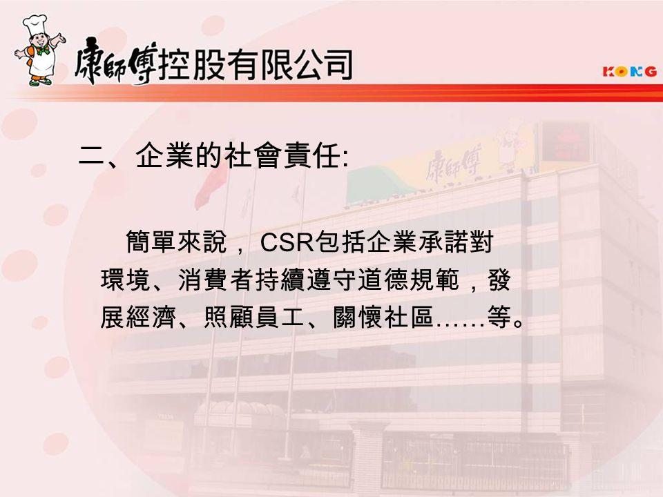 二、企業的社會責任 : 簡單來說, CSR 包括企業承諾對 環境、消費者持續遵守道德規範,發 展經濟、照顧員工、關懷社區 …… 等。