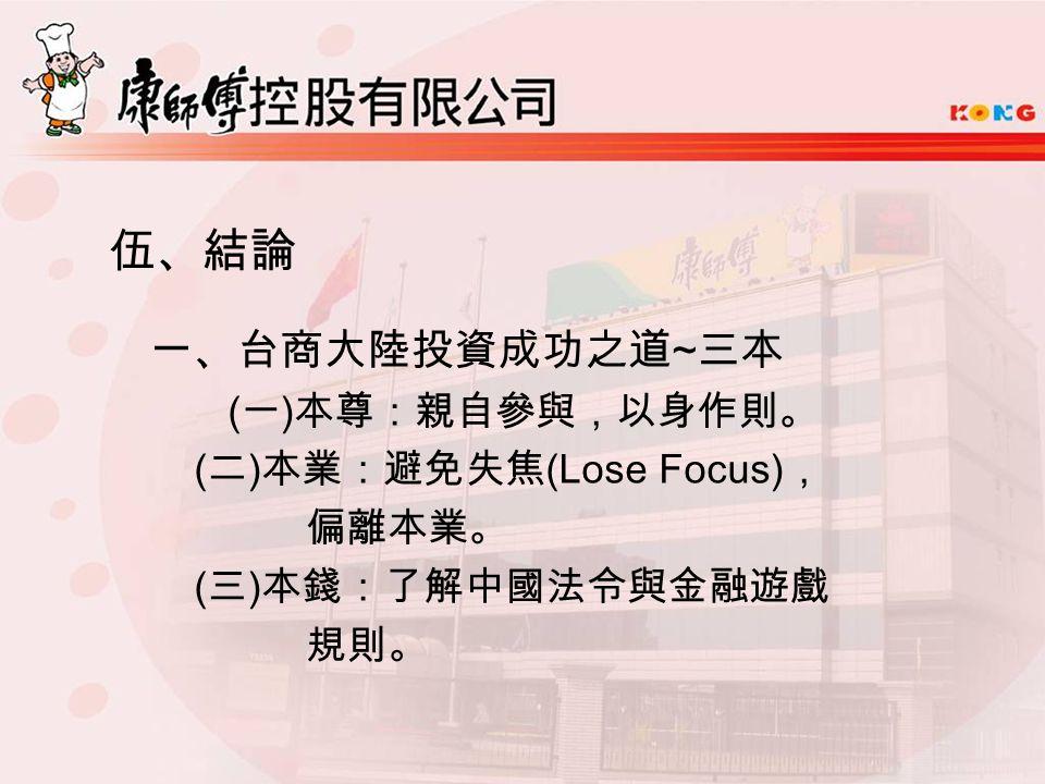 伍、結論 一、台商大陸投資成功之道 ~ 三本 ( 一 ) 本尊:親自參與,以身作則。 ( 二 ) 本業:避免失焦 (Lose Focus) , 偏離本業。 ( 三 ) 本錢:了解中國法令與金融遊戲 規則。