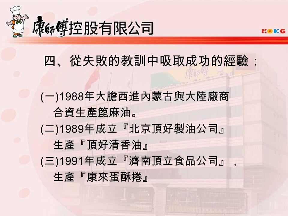 四、從失敗的教訓中吸取成功的經驗: ( 一 )1988 年大膽西進內蒙古與大陸廠商 合資生產箆麻油。 ( 二 )1989 年成立『北京頂好製油公司』 生產『頂好清香油』 ( 三 )1991 年成立『濟南頂立食品公司』, 生產『康來蛋酥捲』