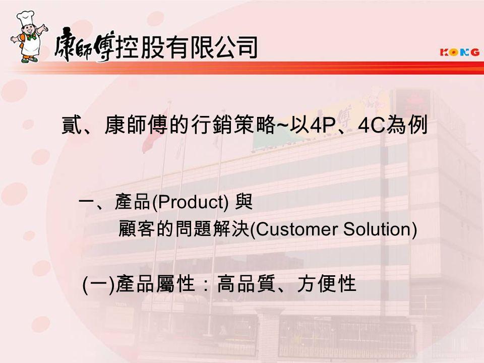 貳、康師傅的行銷策略 ~ 以 4P 、 4C 為例 一、產品 (Product) 與 顧客的問題解決 (Customer Solution) ( 一 ) 產品屬性:高品質、方便性