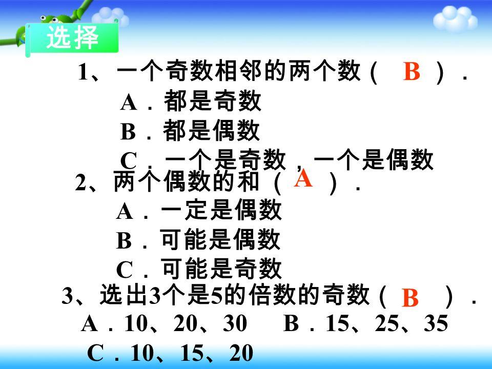 判断 1 、个位上是 1 、 3 、 5 、 7 、 9 的数是奇数。( ) 2 、在全部自然数里,不是奇数就是偶数。( ) 3 、判断一个多位数是不是偶数,只需看个位上 的数就行。( ) 4 、一个奇数加 2 ,得到的数一定还是奇数。( ) 5 、如果用 A 表示自然数,那么 2A 一定是偶数。 ( ) 6 、最小的奇数是 1 ,最小的偶数是 2.