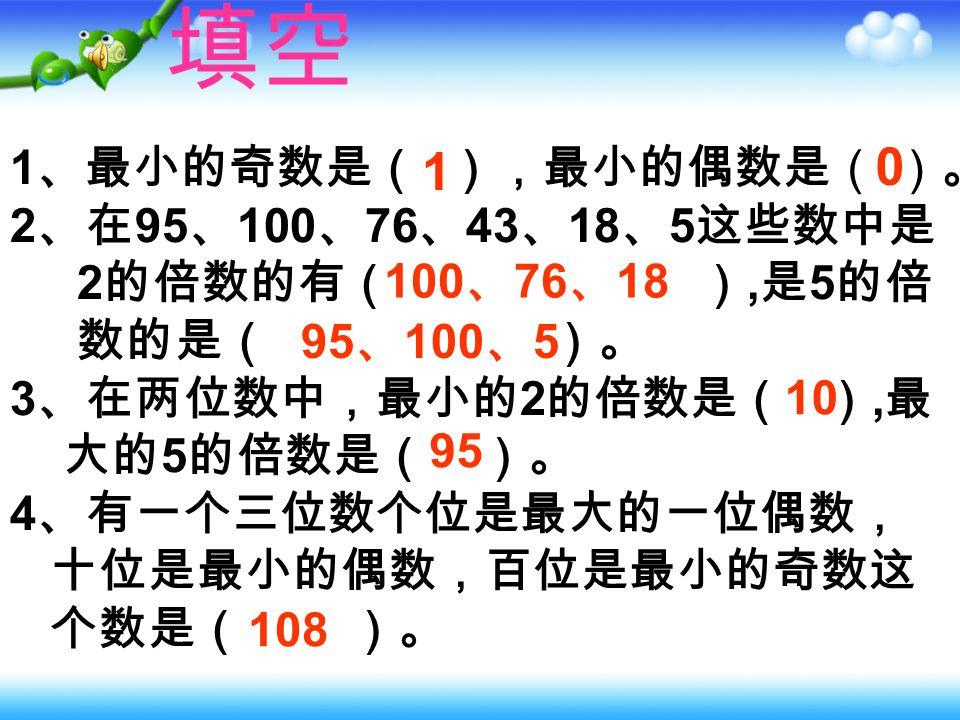 1 、一个奇数相邻的两个数( ). A .都是奇数 B .都是偶数 C .一个是奇数,一个是偶数 B 2 、两个偶数的和 ( ). A .一定是偶数 B .可能是偶数 C .可能是奇数 A 3 、选出 3 个是 5 的倍数的奇数( ). A . 10 、 20 、 30 B . 15 、 25 、 35 C . 10 、 15 、 20 B 选择