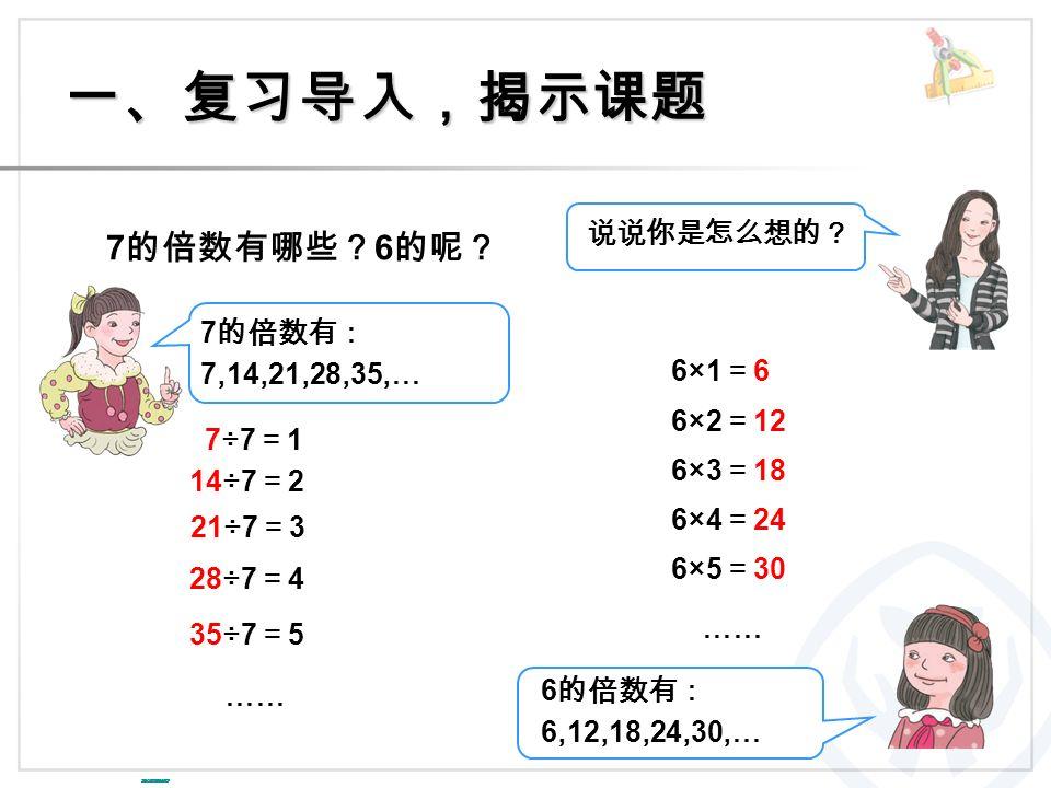 一、复习导入,揭示课题 7 的倍数有哪些? 6 的呢? 6×1=66×1=6 6×2 = 12 6×3 = 18 6×4 = 24 6×5 = 30 …… 说说你是怎么想的? 7 的倍数有: 7,14,21,28,35,… 7÷7=17÷7=1 14÷7 = 2 21÷7 = 3 28÷7 = 4 35÷7 = 5 …… 6 的倍数有: 6,12,18,24,30,… 绿色圃中小学教育网 http://www.Lspjy.comhttp://www.Lspjy.com