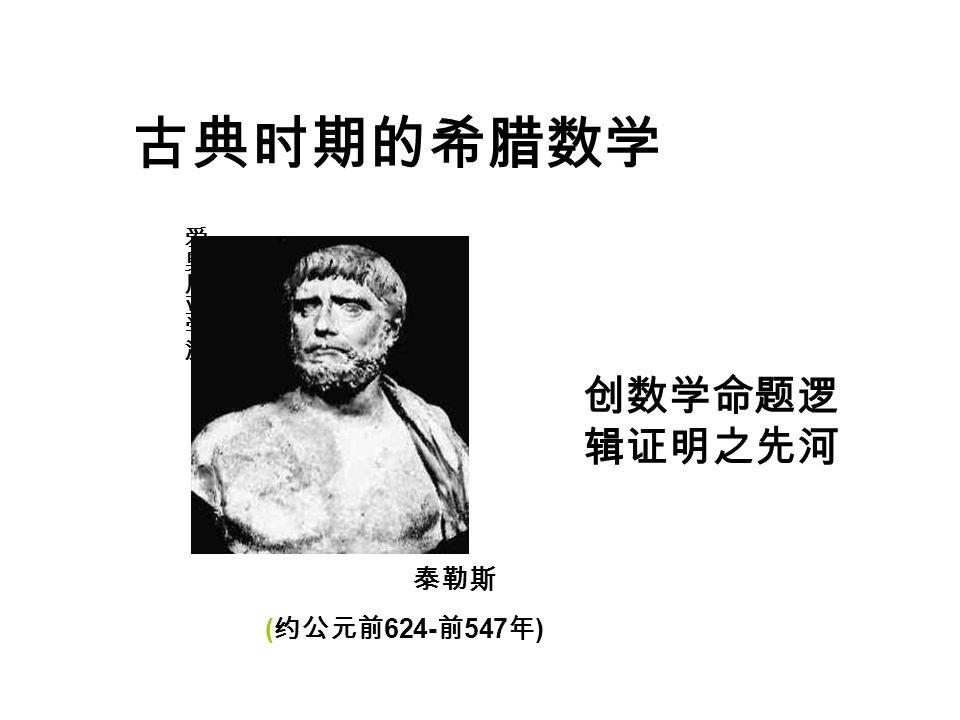 泰勒斯 ( 约公元前 624- 前 547 年 ) 创数学命题逻 辑证明之先河
