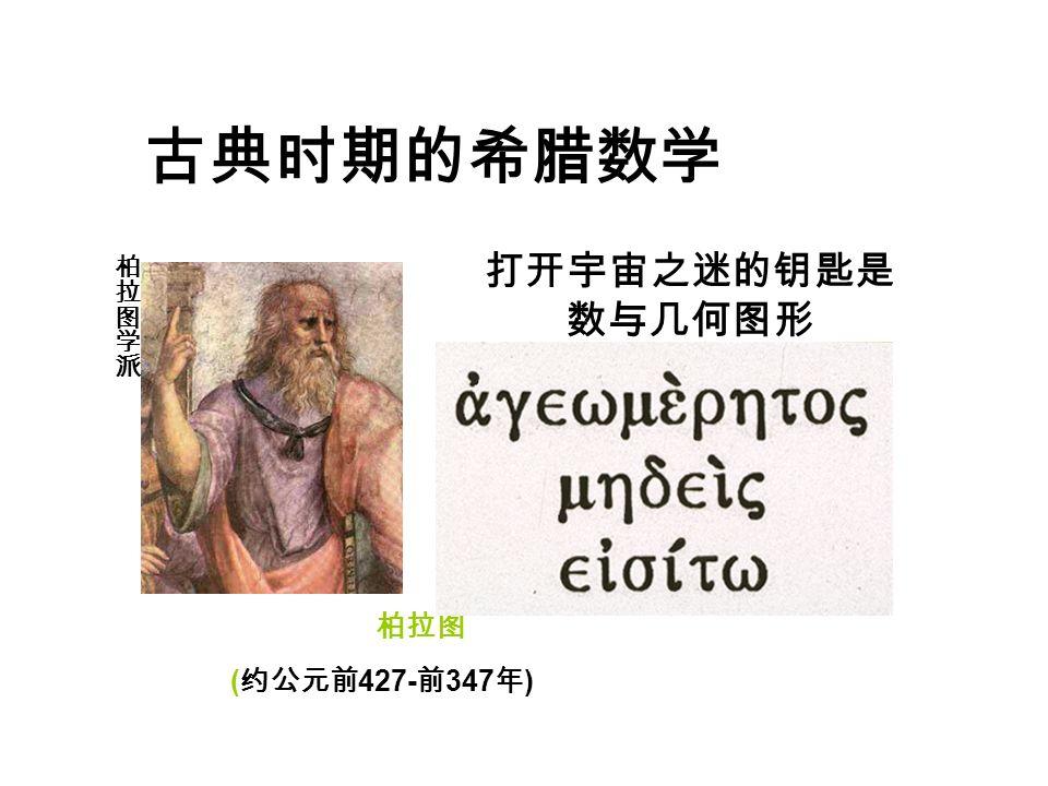 古典时期的希腊数学 柏拉图 ( 约公元前 427- 前 347 年 ) 打开宇宙之迷的钥匙是 数与几何图形