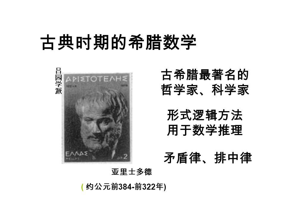 古典时期的希腊数学 亚里士多德 ( 约公元前 384- 前 322 年 ) 古希腊最著名的 哲学家、科学家 形式逻辑方法 用于数学推理 矛盾律、排中律