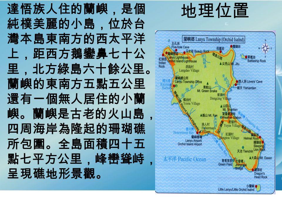 地理位置 達悟族人住的蘭嶼,是個 純樸美麗的小島,位於台 灣本島東南方的西太平洋 上,距西方鵝鑾鼻七十公 里,北方綠島六十餘公里。 蘭嶼的東南方五點五公里 還有一個無人居住的小蘭 嶼。蘭嶼是古老的火山島, 四周海岸為隆起的珊瑚礁 所包圍。全島面積四十五 點七平方公里,峰巒聳峙, 呈現礁地形景觀。