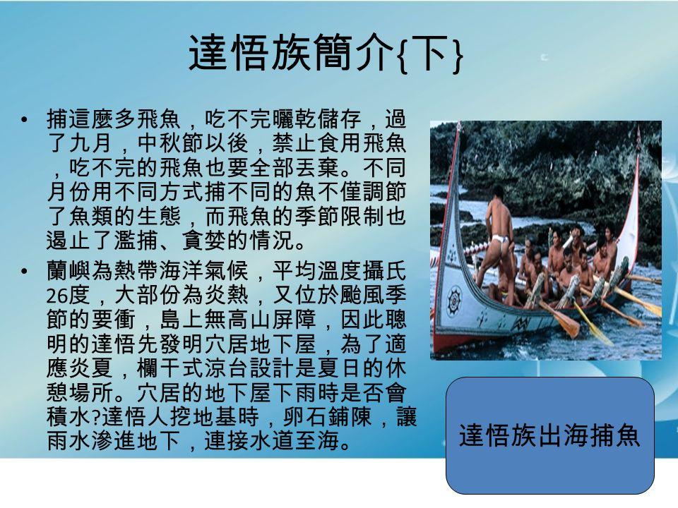 達悟族簡介 { 下 } 捕這麼多飛魚,吃不完曬乾儲存,過 了九月,中秋節以後,禁止食用飛魚 ,吃不完的飛魚也要全部丟棄。不同 月份用不同方式捕不同的魚不僅調節 了魚類的生態,而飛魚的季節限制也 遏止了濫捕、貪婪的情況。 蘭嶼為熱帶海洋氣候,平均溫度攝氏 26 度,大部份為炎熱,又位於颱風季 節的要衝,島上無高山屏障,因此聰 明的達悟先發明穴居地下屋,為了適 應炎夏,欄干式涼台設計是夏日的休 憩場所。穴居的地下屋下雨時是否會 積水 .