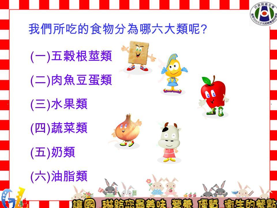 我們所吃的食物分為哪六大類呢 ( 一 ) 五榖根莖類 ( 二 ) 肉魚豆蛋類 ( 三 ) 水果類 ( 四 ) 蔬菜類 ( 五 ) 奶類 ( 六 ) 油脂類