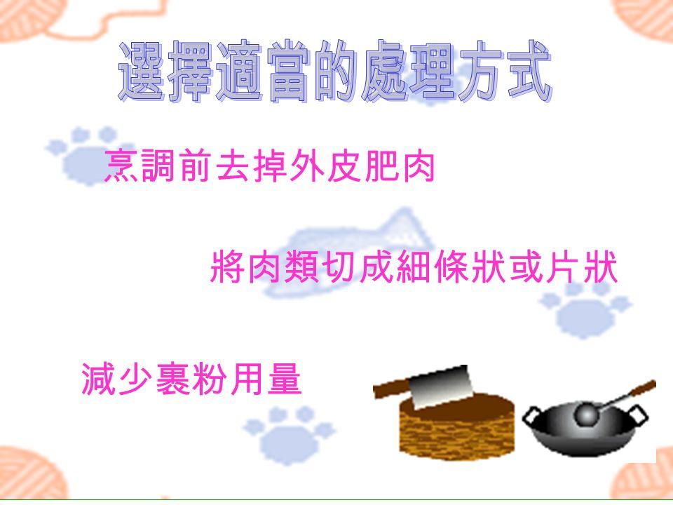 烹調前去掉外皮肥肉 將肉類切成細條狀或片狀 減少裹粉用量