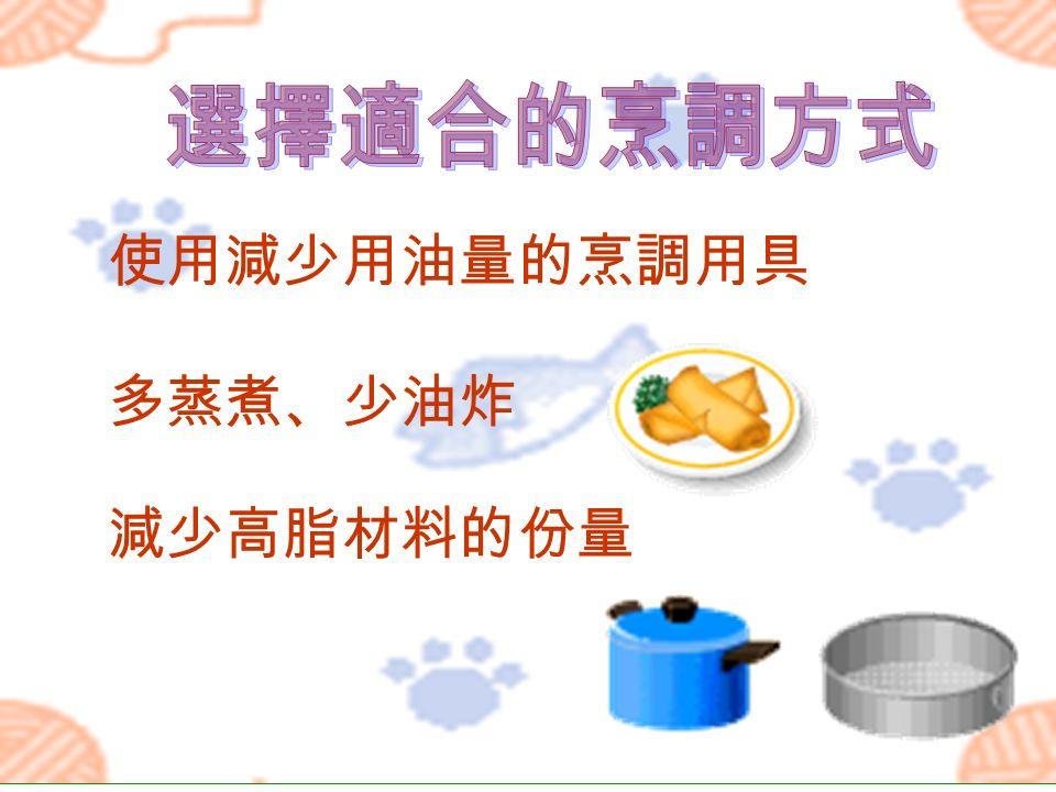 使用減少用油量的烹調用具 多蒸煮、少油炸 減少高脂材料的份量