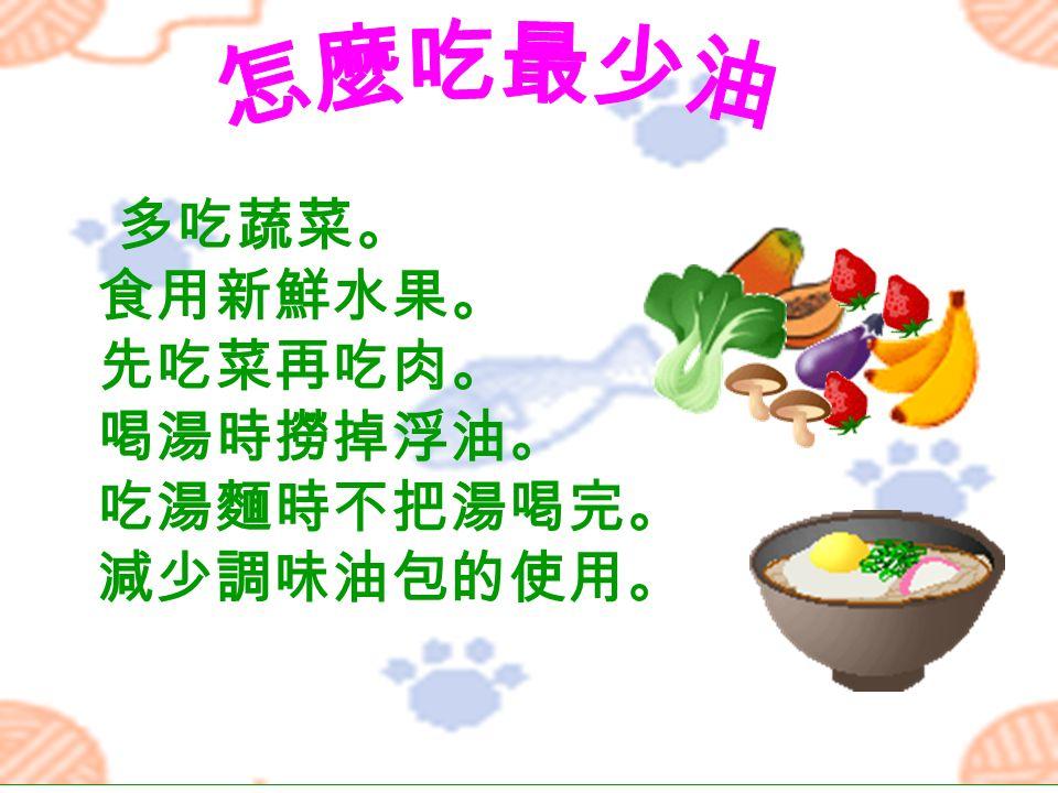多吃蔬菜。 食用新鮮水果。 先吃菜再吃肉。 喝湯時撈掉浮油。 吃湯麵時不把湯喝完。 減少調味油包的使用。