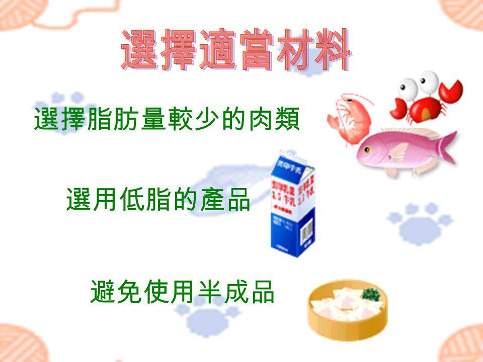 選擇脂肪量較少的肉類 選用低脂的產品 避免使用半成品