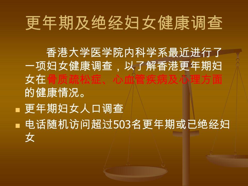 更年期及绝经妇女健康调查 香港大学医学院内科学系最近进行了 一项妇女健康调查,以了解香港更年期妇 女在骨质疏松症、心血管疾病及心理方面 的健康情况。 更年期妇女人口调查 电话随机访问超过 503 名更年期或已绝经妇 女