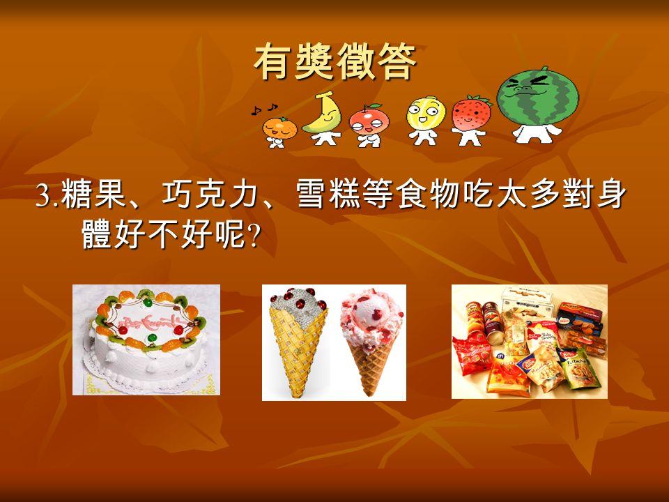 有獎徵答 3. 糖果、巧克力、雪糕等食物吃太多對身 體好不好呢